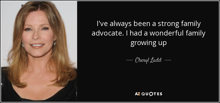 I've always been a strong family advocate. I had a wonderful family growing up - Cheryl Ladd