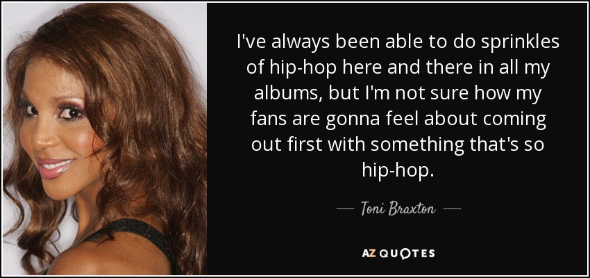 I've always been able to do sprinkles of hip-hop here and there in all my albums, but I'm not sure how my fans are gonna feel about coming out first with something that's so hip-hop. - Toni Braxton