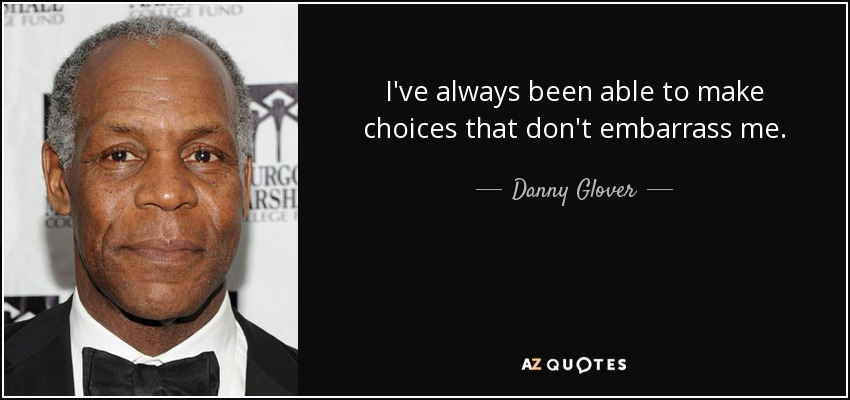 I've always been able to make choices that don't embarrass me. - Danny Glover