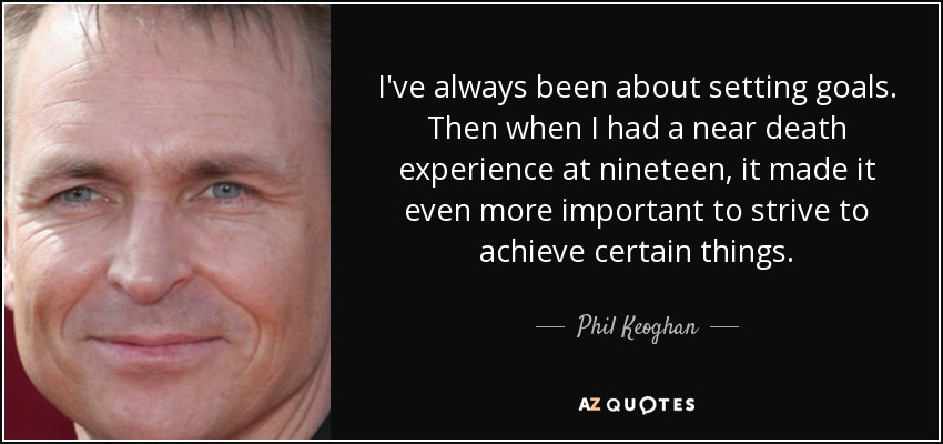 I've always been about setting goals. Then when I had a near death experience at nineteen, it made it even more important to strive to achieve certain things. - Phil Keoghan