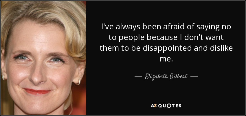 I've always been afraid of saying no to people because I don't want them to be disappointed and dislike me. - Elizabeth Gilbert