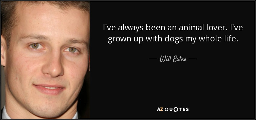 I've always been an animal lover. I've grown up with dogs my whole life. - Will Estes