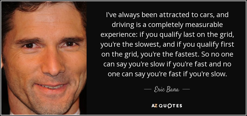 I've always been attracted to cars, and driving is a completely measurable experience: if you qualify last on the grid, you're the slowest, and if you qualify first on the grid, you're the fastest. So no one can say you're slow if you're fast and no one can say you're fast if you're slow. - Eric Bana