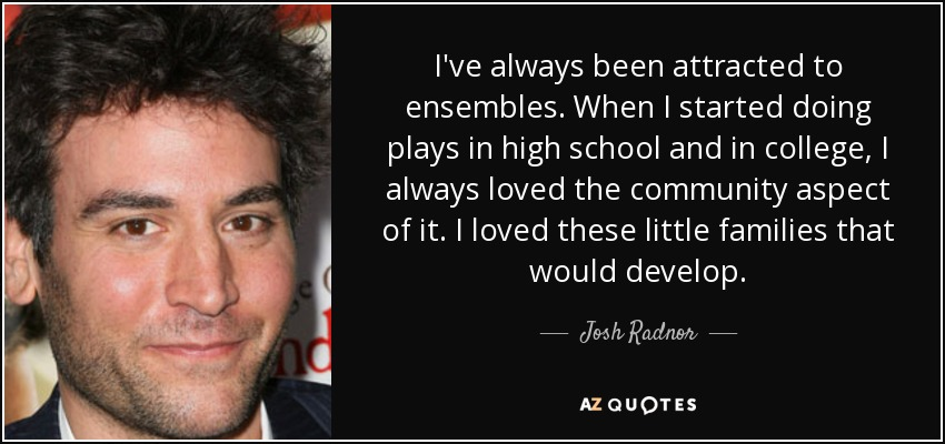 I've always been attracted to ensembles. When I started doing plays in high school and in college, I always loved the community aspect of it. I loved these little families that would develop. - Josh Radnor