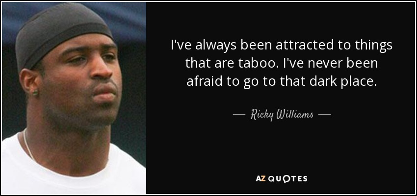 I've always been attracted to things that are taboo. I've never been afraid to go to that dark place. - Ricky Williams