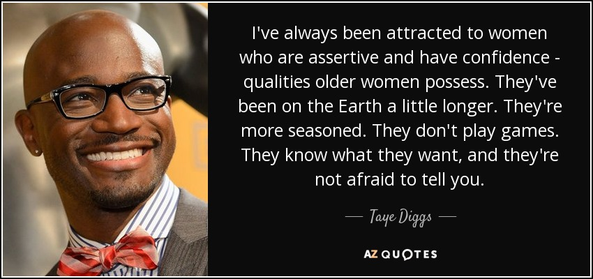 I've always been attracted to women who are assertive and have confidence - qualities older women possess. They've been on the Earth a little longer. They're more seasoned. They don't play games. They know what they want, and they're not afraid to tell you. - Taye Diggs