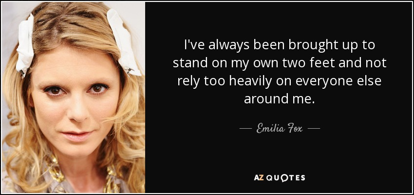 Emilia Fox Quote Ive Always Been Brought Up To Stand On My Own