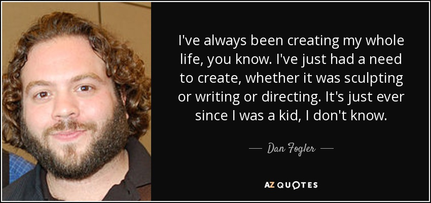 I've always been creating my whole life, you know. I've just had a need to create, whether it was sculpting or writing or directing. It's just ever since I was a kid, I don't know. - Dan Fogler