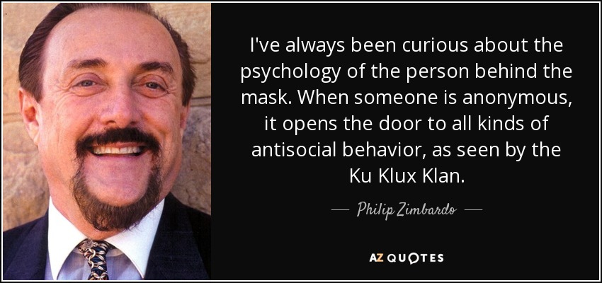 I've always been curious about the psychology of the person behind the mask. When someone is anonymous, it opens the door to all kinds of antisocial behavior, as seen by the Ku Klux Klan. - Philip Zimbardo