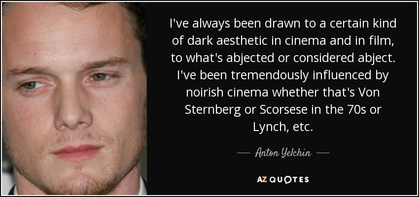 I've always been drawn to a certain kind of dark aesthetic in cinema and in film, to what's abjected or considered abject. I've been tremendously influenced by noirish cinema whether that's Von Sternberg or Scorsese in the 70s or Lynch, etc. - Anton Yelchin