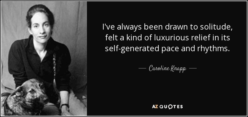 I've always been drawn to solitude, felt a kind of luxurious relief in its self-generated pace and rhythms. - Caroline Knapp