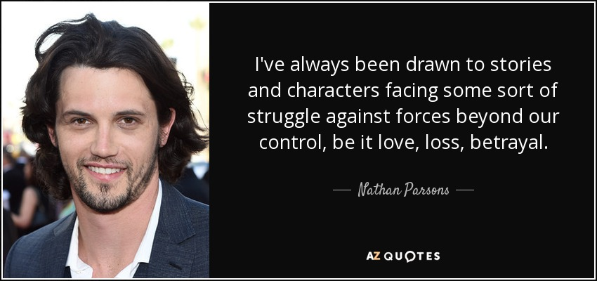 I've always been drawn to stories and characters facing some sort of struggle against forces beyond our control, be it love, loss, betrayal. - Nathan Parsons