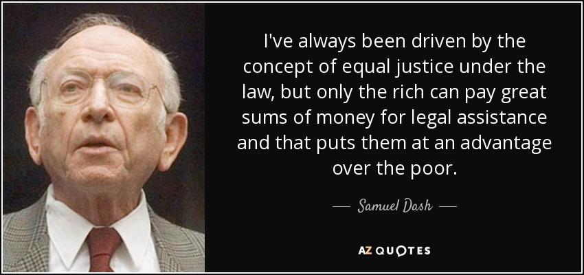 I've always been driven by the concept of equal justice under the law, but only the rich can pay great sums of money for legal assistance and that puts them at an advantage over the poor. - Samuel Dash