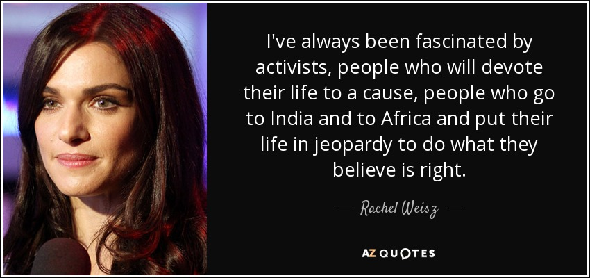 I've always been fascinated by activists, people who will devote their life to a cause, people who go to India and to Africa and put their life in jeopardy to do what they believe is right. - Rachel Weisz