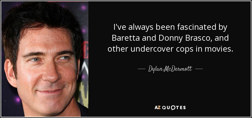 I've always been fascinated by Baretta and Donny Brasco, and other undercover cops in movies. - Dylan McDermott