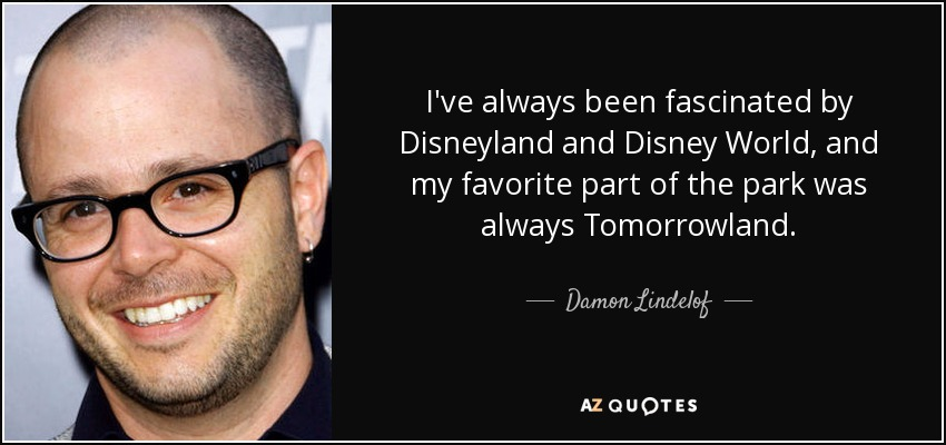 I've always been fascinated by Disneyland and Disney World, and my favorite part of the park was always Tomorrowland. - Damon Lindelof