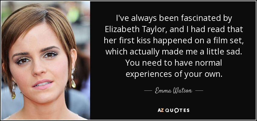 I've always been fascinated by Elizabeth Taylor, and I had read that her first kiss happened on a film set, which actually made me a little sad. You need to have normal experiences of your own. - Emma Watson