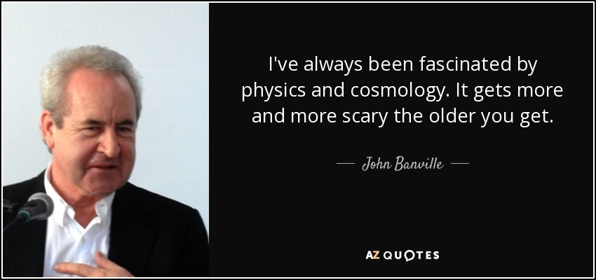 I've always been fascinated by physics and cosmology. It gets more and more scary the older you get. - John Banville