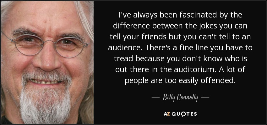 I've always been fascinated by the difference between the jokes you can tell your friends but you can't tell to an audience. There's a fine line you have to tread because you don't know who is out there in the auditorium. A lot of people are too easily offended. - Billy Connolly