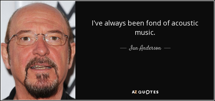 I've always been fond of acoustic music. - Ian Anderson