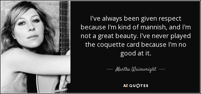 I've always been given respect because I'm kind of mannish, and I'm not a great beauty. I've never played the coquette card because I'm no good at it. - Martha Wainwright
