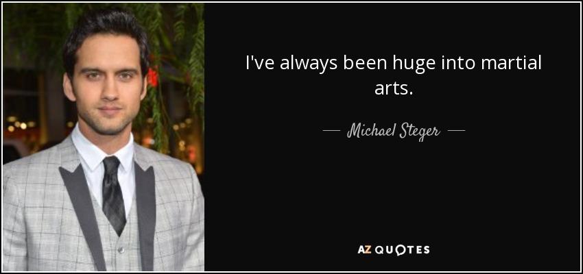 I've always been huge into martial arts. - Michael Steger