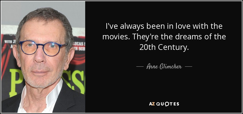 I've always been in love with the movies. They're the dreams of the 20th Century. - Arne Glimcher