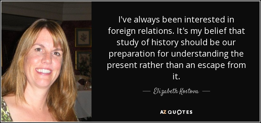 I've always been interested in foreign relations. It's my belief that study of history should be our preparation for understanding the present rather than an escape from it. - Elizabeth Kostova