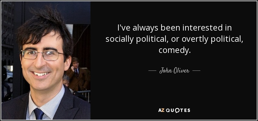 I've always been interested in socially political, or overtly political, comedy. - John Oliver