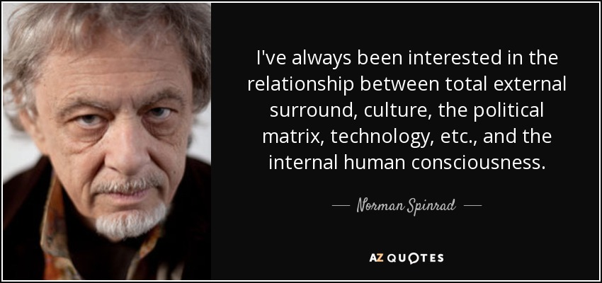 I've always been interested in the relationship between total external surround, culture, the political matrix, technology, etc., and the internal human consciousness. - Norman Spinrad