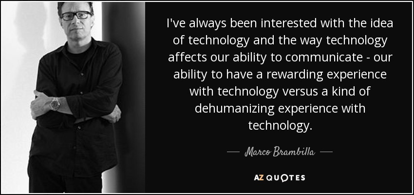 I've always been interested with the idea of technology and the way technology affects our ability to communicate - our ability to have a rewarding experience with technology versus a kind of dehumanizing experience with technology. - Marco Brambilla