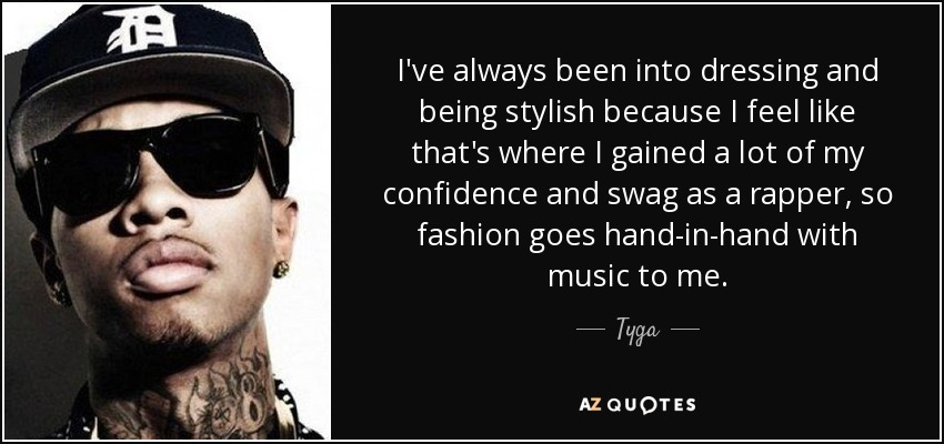 I've always been into dressing and being stylish because I feel like that's where I gained a lot of my confidence and swag as a rapper, so fashion goes hand-in-hand with music to me. - Tyga