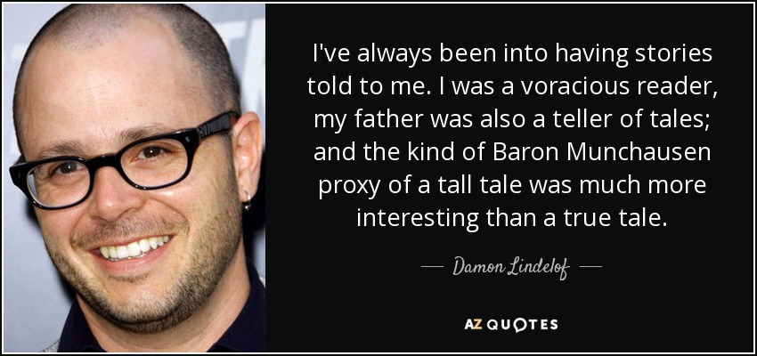 I've always been into having stories told to me. I was a voracious reader, my father was also a teller of tales; and the kind of Baron Munchausen proxy of a tall tale was much more interesting than a true tale. - Damon Lindelof