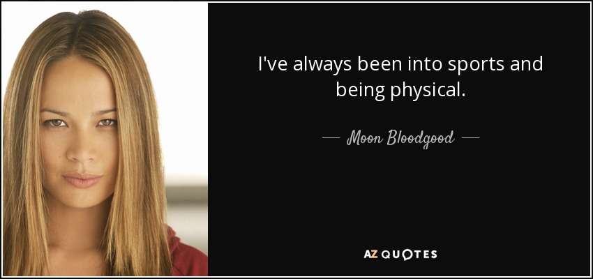I've always been into sports and being physical. - Moon Bloodgood