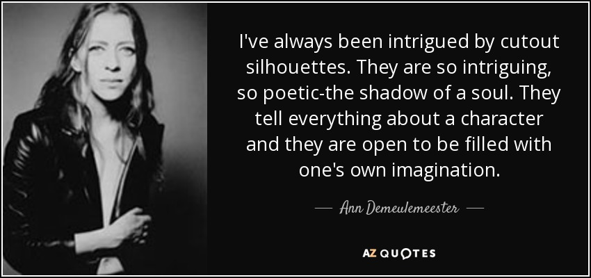 I've always been intrigued by cutout silhouettes. They are so intriguing, so poetic-the shadow of a soul. They tell everything about a character and they are open to be filled with one's own imagination. - Ann Demeulemeester