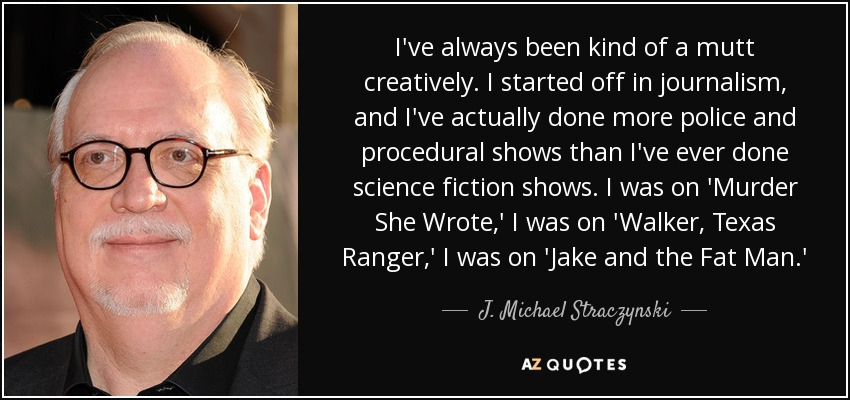 I've always been kind of a mutt creatively. I started off in journalism, and I've actually done more police and procedural shows than I've ever done science fiction shows. I was on 'Murder She Wrote,' I was on 'Walker, Texas Ranger,' I was on 'Jake and the Fat Man.' - J. Michael Straczynski