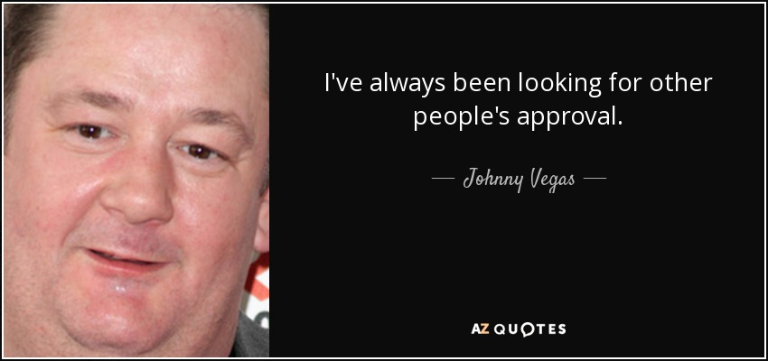 I've always been looking for other people's approval. - Johnny Vegas