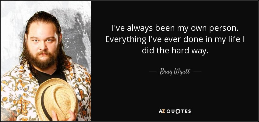 I've always been my own person. Everything I've ever done in my life I did the hard way. - Bray Wyatt