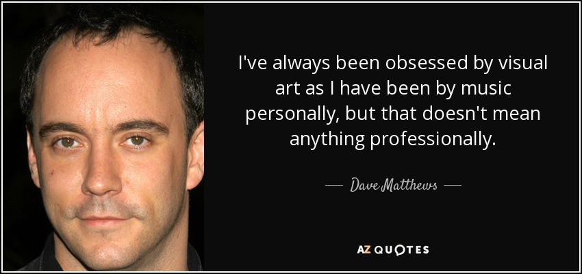 I've always been obsessed by visual art as I have been by music personally, but that doesn't mean anything professionally. - Dave Matthews