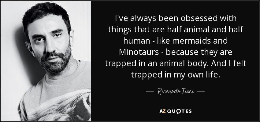 I've always been obsessed with things that are half animal and half human - like mermaids and Minotaurs - because they are trapped in an animal body. And I felt trapped in my own life. - Riccardo Tisci