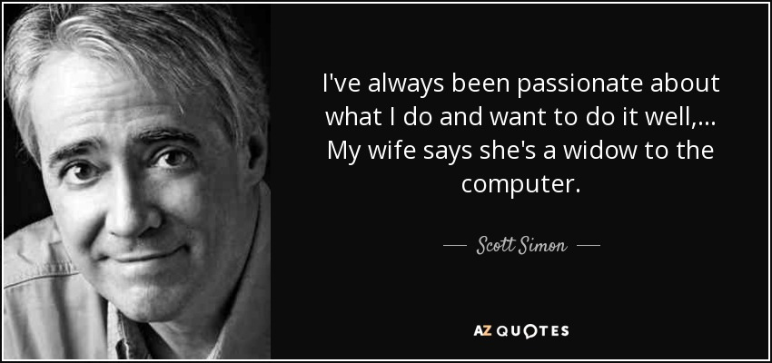 I've always been passionate about what I do and want to do it well, ... My wife says she's a widow to the computer. - Scott Simon