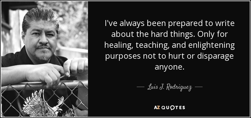I've always been prepared to write about the hard things. Only for healing, teaching, and enlightening purposes not to hurt or disparage anyone. - Luis J. Rodriguez