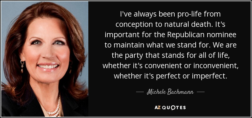 I've always been pro-life from conception to natural death. It's important for the Republican nominee to maintain what we stand for. We are the party that stands for all of life, whether it's convenient or inconvenient, whether it's perfect or imperfect. - Michele Bachmann