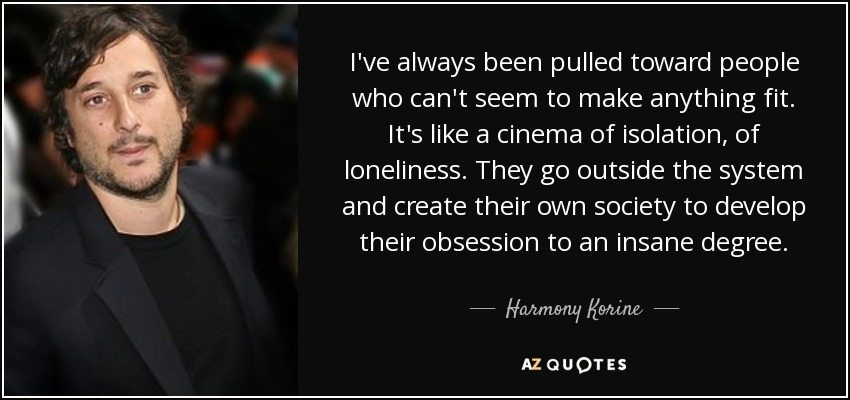 I've always been pulled toward people who can't seem to make anything fit. It's like a cinema of isolation, of loneliness. They go outside the system and create their own society to develop their obsession to an insane degree. - Harmony Korine