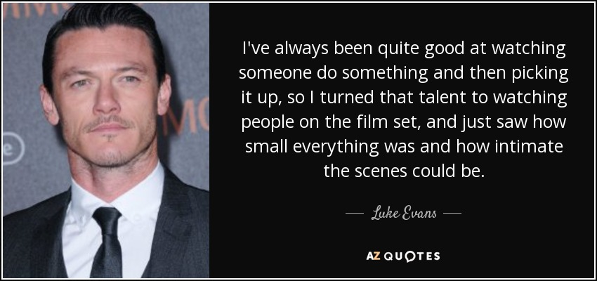 I've always been quite good at watching someone do something and then picking it up, so I turned that talent to watching people on the film set, and just saw how small everything was and how intimate the scenes could be. - Luke Evans