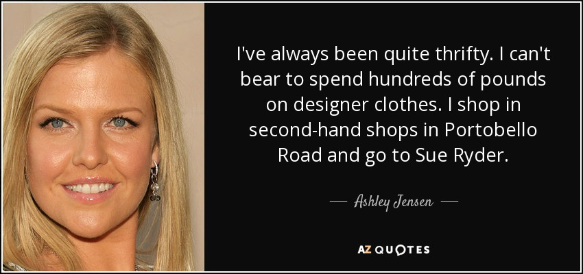 I've always been quite thrifty. I can't bear to spend hundreds of pounds on designer clothes. I shop in second-hand shops in Portobello Road and go to Sue Ryder. - Ashley Jensen
