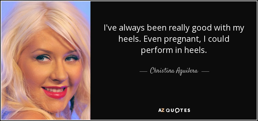 I've always been really good with my heels. Even pregnant, I could perform in heels. - Christina Aguilera