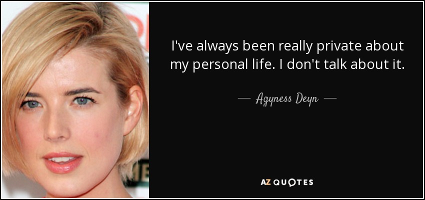 I've always been really private about my personal life. I don't talk about it. - Agyness Deyn