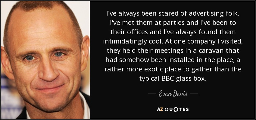 I've always been scared of advertising folk. I've met them at parties and I've been to their offices and I've always found them intimidatingly cool. At one company I visited, they held their meetings in a caravan that had somehow been installed in the place, a rather more exotic place to gather than the typical BBC glass box. - Evan Davis