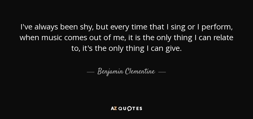 I've always been shy, but every time that I sing or I perform, when music comes out of me, it is the only thing I can relate to, it's the only thing I can give. - Benjamin Clementine